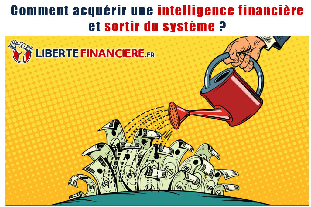 Comment acquérir une intelligence financière et sortir du système ?